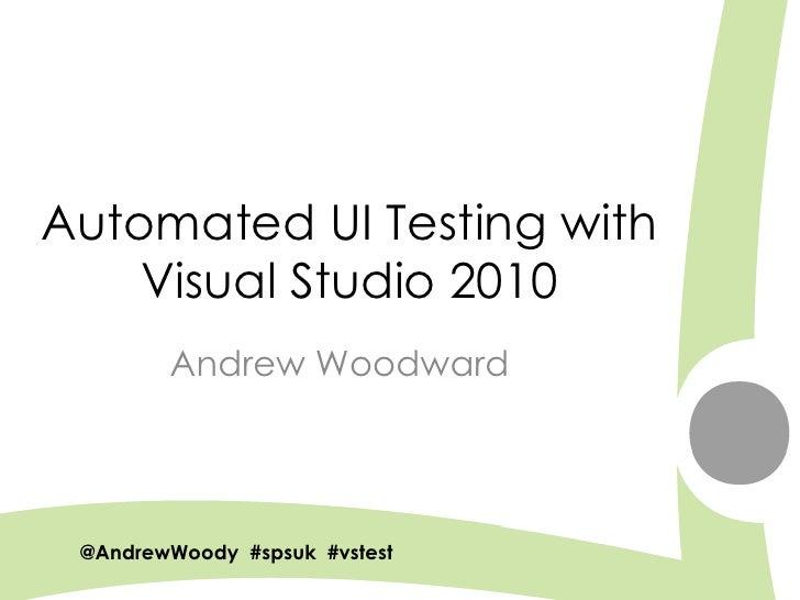 Automated UI Testing with     Visual Studio 2010         Andrew Woodward      @AndrewWoody #spsuk #rwsbs                  ...