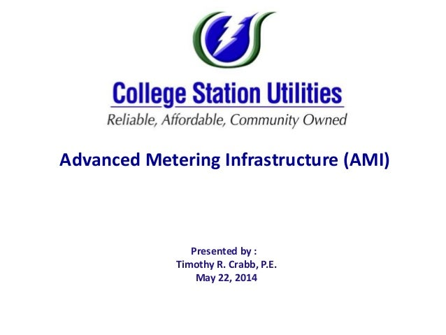 Presented by : Timothy R. Crabb, P.E. May 22, 2014 Advanced Metering Infrastructure (AMI)