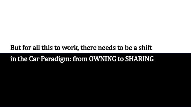 But for all this to work, there needs to be a shift in the Car Paradigm: from OWNING to SHARING