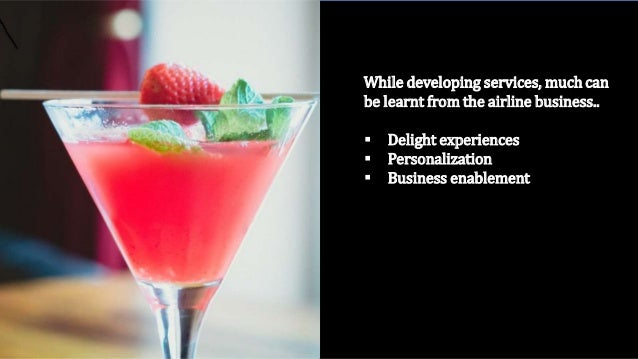 While developing services, much can be learnt from the airline business..  Delight experiences  Personalization  Busine...