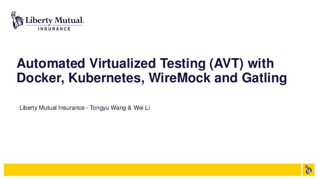 Automated Virtualized Testing (AVT) with Docker, Kubernetes, WireMock and Gatling Liberty Mutual Insurance - Tongyu Wang &...