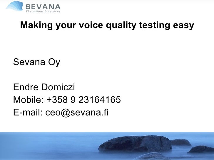 Making your voice quality testing easy Sevana Oy Endre Domiczi Mobile: +358 9 23164165 E-mail: ceo@sevana.fi