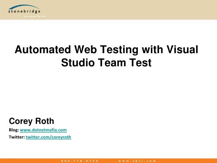 Automated Web Testing with Visual Studio Team Test<br />Corey Roth<br />Blog: www.dotnetmafia.com<br />Twitter: twitter.co...