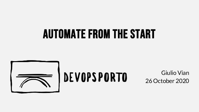 Automate from the start Giulio Vian 26 October 2020