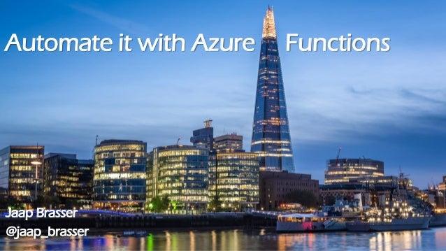 Automate it with Azure Functions Jaap Brasser @jaap_brasser