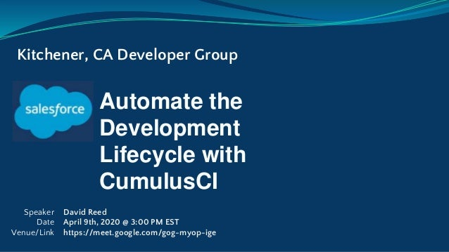 Automate the Development Lifecycle with CumulusCI Kitchener, CA Developer Group Speaker Date Venue/Link David Reed April 9...