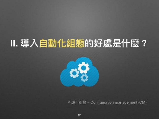 Ⅱ. 導入⾃自動化組態的好處是什什麼? 12 ※ 註:組態 = Configuration management (CM)