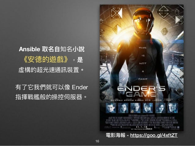 Ansible 取名⾃自知名⼩小說 《安德的遊戲》,是 虛構的超光速通訊裝置。 有了了它我們就可以像 Ender  指揮戰艦般的操控伺服器。 電影海海報 - https://goo.gl/4xftZT 16