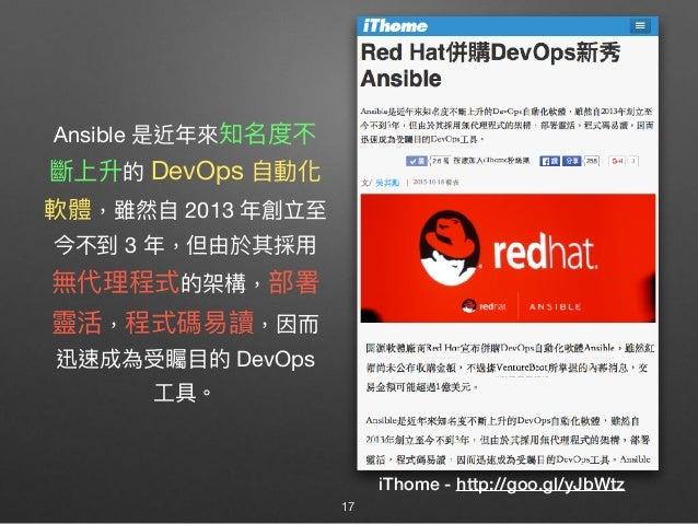Ansible 是近年年來來知名度不 斷上升的 DevOps ⾃自動化 軟體,雖然⾃自 2013 年年創立⾄至 今不到 3 年年,但由於其採⽤用 無代理理程式的架構,部署 靈活,程式碼易易讀,因⽽而 迅速成為受矚⽬目的 DevOps ⼯工具。...