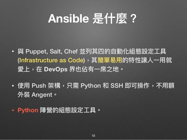 Ansible 是什什麼? • 與 Puppet, Salt, Chef 並列列其四的⾃自動化組態設定⼯工具 (Infrastructure as Code),其簡單易易⽤用的特性讓⼈人⼀一⽤用就 愛上,在 DevOps 界也佔有⼀一席之地。 ...