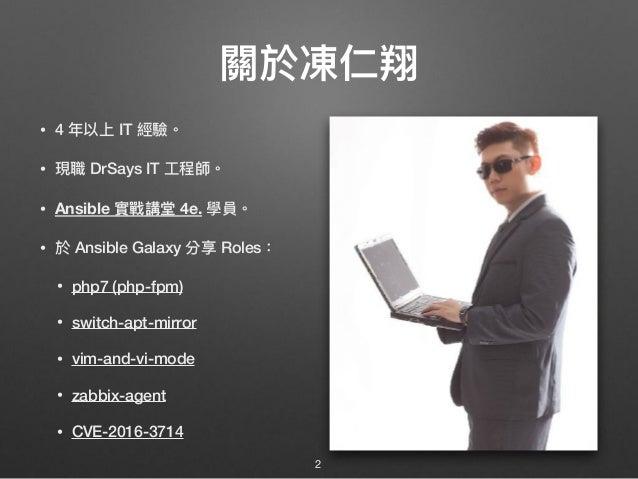 關於凍仁翔 • 4 年年以上 IT 經驗。 • 現職 DrSays IT ⼯工程師。 • Ansible 實戰講堂 4e. 學員。 • 於 Ansible Galaxy 分享 Roles: • php7 (php-fpm) • switch-a...