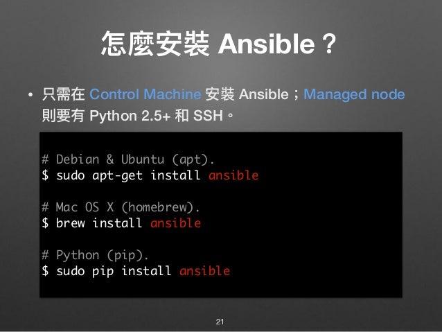 怎麼安裝 Ansible? • 只需在 Control Machine 安裝 Ansible;Managed node 則要有 Python 2.5+ 和 SSH。 21 # Debian & Ubuntu (apt). $ sudo apt-...