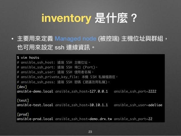 inventory 是什什麼? • 主要⽤用來來定義 Managed node (被控端) 主機位址與群組, 也可⽤用來來設定 ssh 連線資訊。 23 $ vim hosts # ansible_ssh_host: 遠端 SSH 主機位址。 ...