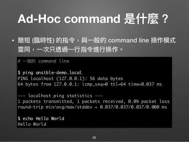 Ad-Hoc command 是什什麼? • 簡短 (臨臨時性) 的指令,與⼀一般的 command line 操作模式 雷同,⼀一次只透過⼀一⾏行行指令進⾏行行操作。 26 # ⼀一般的 command line $ ping ansible...