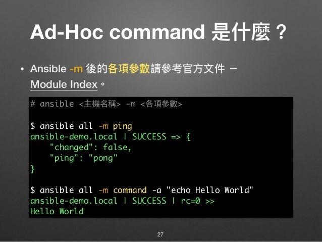 Ad-Hoc command 是什什麼? • Ansible -m 後的各項參參數請參參考官⽅方⽂文件 - Module Index。 27 # ansible <主機名稱> -m <各項參參數> $ ansible all -m ping ...