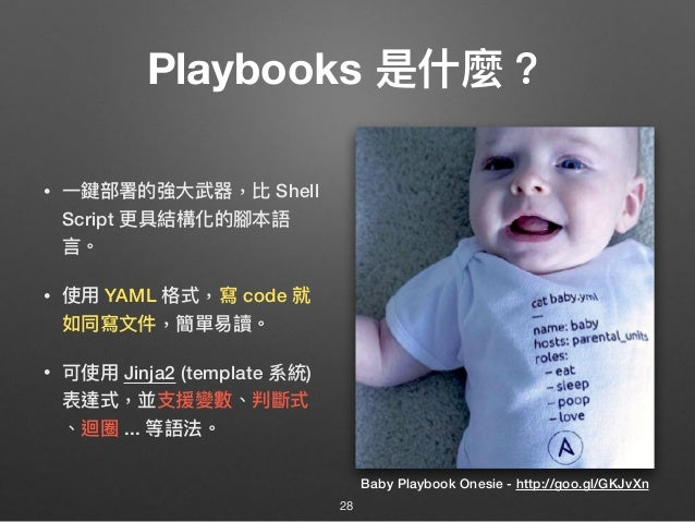 Playbooks 是什什麼? • ⼀一鍵部署的強⼤大武器,比 Shell Script 更更具結構化的腳本語 ⾔言。 • 使⽤用 YAML 格式,寫 code 就 如同寫⽂文件,簡單易易讀。 • 可使⽤用 Jinja2 (template 系...