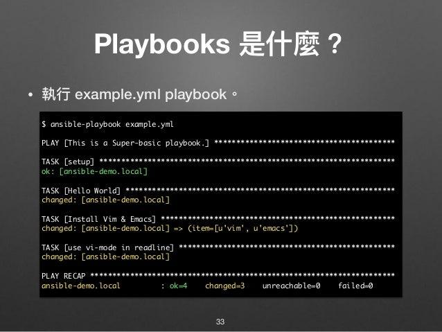 Playbooks 是什什麼? • 執⾏行行 example.yml playbook。 33 $ ansible-playbook example.yml PLAY [This is a Super-basic playbook.] ****...