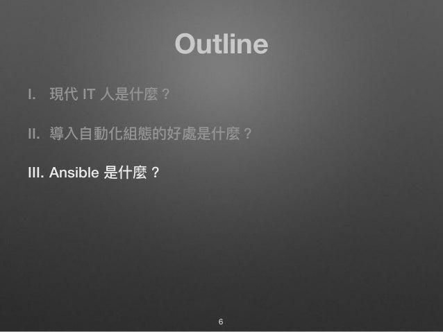 Outline I. 現代 IT ⼈人是什什麼? II. 導入⾃自動化組態的好處是什什麼? III. Ansible 是什什麼? 6