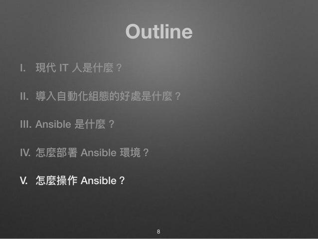 Outline I. 現代 IT ⼈人是什什麼? II. 導入⾃自動化組態的好處是什什麼? III. Ansible 是什什麼? IV. 怎麼部署 Ansible 環境? V. 怎麼操作 Ansible? 8
