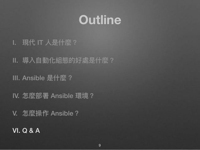 Outline I. 現代 IT ⼈人是什什麼? II. 導入⾃自動化組態的好處是什什麼? III. Ansible 是什什麼? IV. 怎麼部署 Ansible 環境? V. 怎麼操作 Ansible? VI. Q & A 9