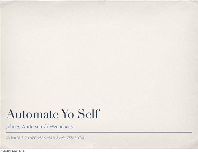 03 Jun 2013 // YAPC::NA::2013 // Austin TEJAS Yall!AutomateYo SelfJohn SJ Anderson // @genehackTuesday, June 11, 13