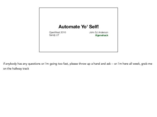 Automate Yo' Self! OpenWest 2016 Sandy UT John SJ Anderson @genehack if anybody has any questions or i'm going too fast, p...