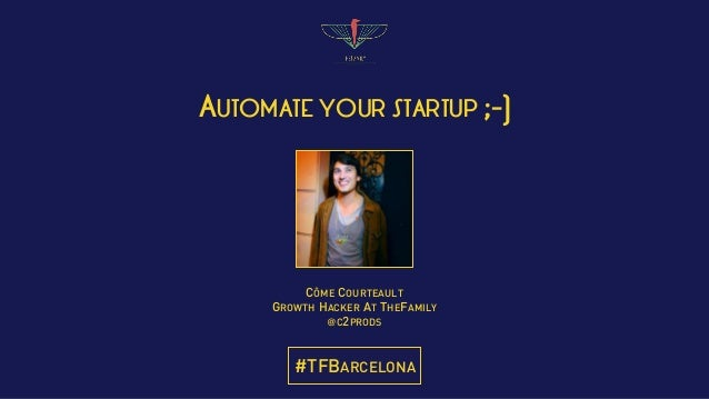 AUTOMATE YOUR STARTUP ;-) CÔME COURTEAULT GROWTH HACKER AT THEFAMILY @C2PRODS #TFBARCELONA