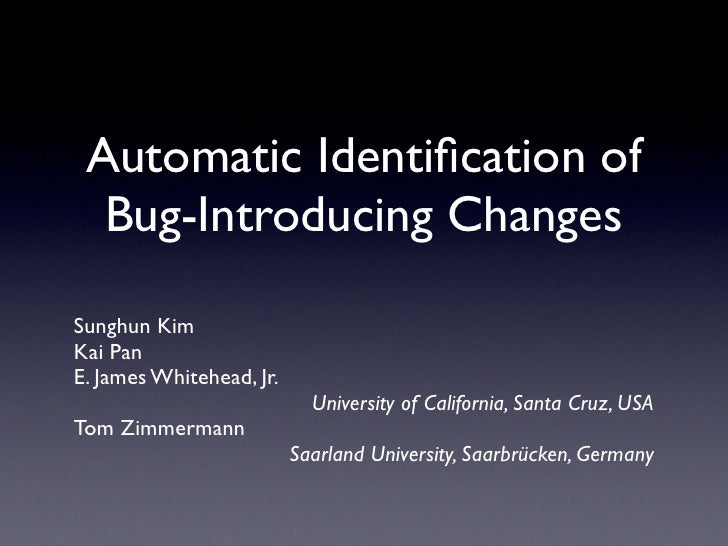 Automatic Identification of   Bug-Introducing Changes  Sunghun Kim Kai Pan E. James Whitehead, Jr.                         ...
