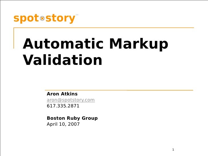 Automatic Markup Validation    Aron Atkins   aron@spotstory.com   617.335.2871    Boston Ruby Group   April 10, 2007      ...