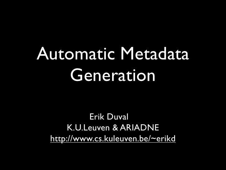 Automatic Metadata     Generation             Erik Duval       K.U.Leuven & ARIADNE  http://www.cs.kuleuven.be/~erikd
