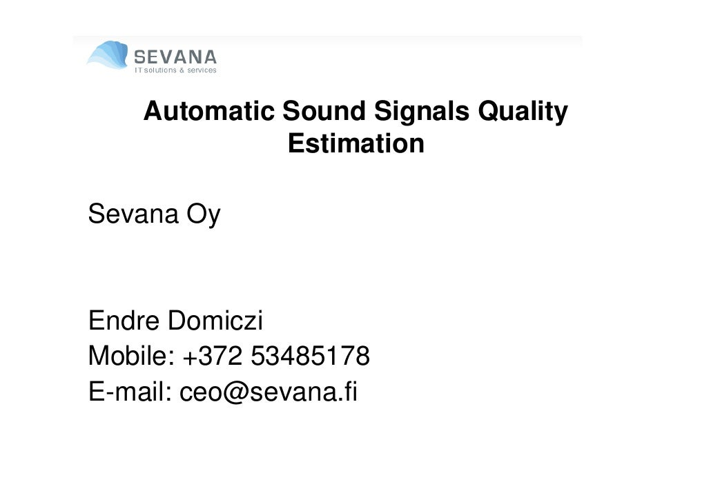 Automatic Sound Signals Quality               Estimation  Sevana Oy   Endre Domiczi Mobile: +372 53485178 E-mail: ceo@seva...