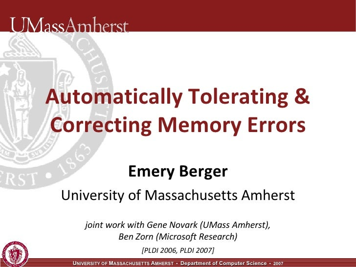 Automatically Tolerating & Correcting Memory Errors Emery Berger University of Massachusetts Amherst joint work with Gene ...