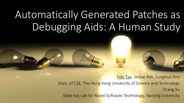 Automatically Generated Patches as  Debugging Aids: A Human Study  Yida Tao, Jindae Kim, Sunghun Kim  Dept. of CSE, The Ho...