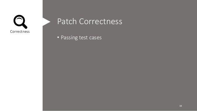 Patch Correctness  • Passing test cases  Correctness  34