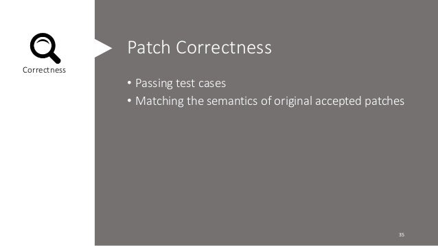Patch Correctness  • Passing test cases  • Matching the semantics of original accepted patches  Correctness  35