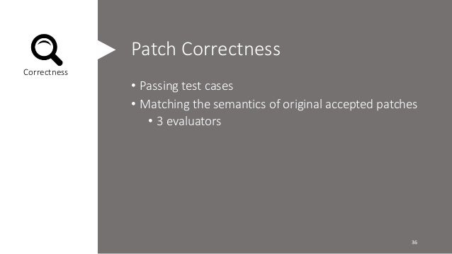 Patch Correctness  • Passing test cases  • Matching the semantics of original accepted patches  • 3 evaluators  Correctnes...