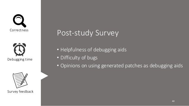 Post-study Survey  • Helpfulness of debugging aids  • Difficulty of bugs  • Opinions on using generated patches as debuggi...