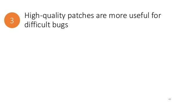 High-quality patches are more useful for  3 difficult bugs  48