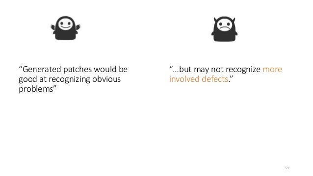 """""""Generated patches would be  good at recognizing obvious  problems""""  """"…but may not recognize more  involved defects.""""  59"""