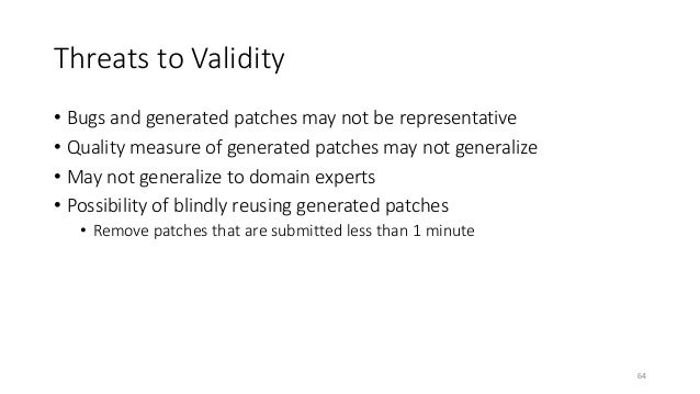 Threats to Validity  • Bugs and generated patches may not be representative  • Quality measure of generated patches may no...