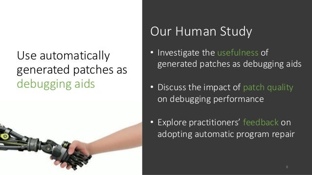 Use automatically  generated patches as  debugging aids  Our Human Study  • Investigate the usefulness of  generated patch...