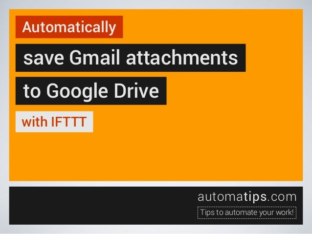 Automatically  save Gmail attachments to Google Drive with IFTTT  automatips.com Tips to automate your work!