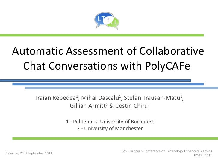 Automatic Assessment of Collaborative Chat Conversations with PolyCAFe  Traian Rebedea 1 , Mihai Dascalu 1 , Stefan Trausa...