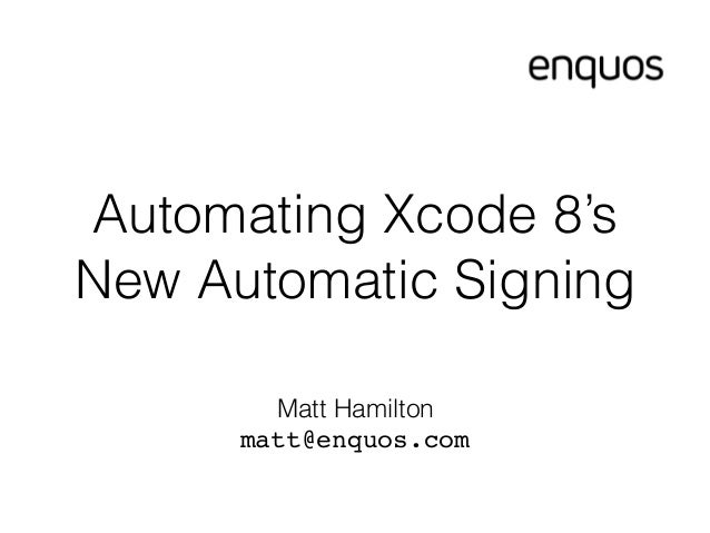 Automating Xcode 8's New Automatic Signing Matt Hamilton matt@enquos.com