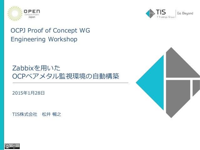OCPJ Proof of Concept WG Engineering Workshop Zabbixを用いた OCPベアメタル監視環境の自動構築 2015年1月28日 TIS株式会社 松井 暢之