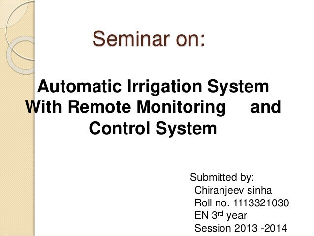 Seminar on: Automatic Irrigation System With Remote Monitoring and Control System Submitted by: Chiranjeev sinha Roll no. ...