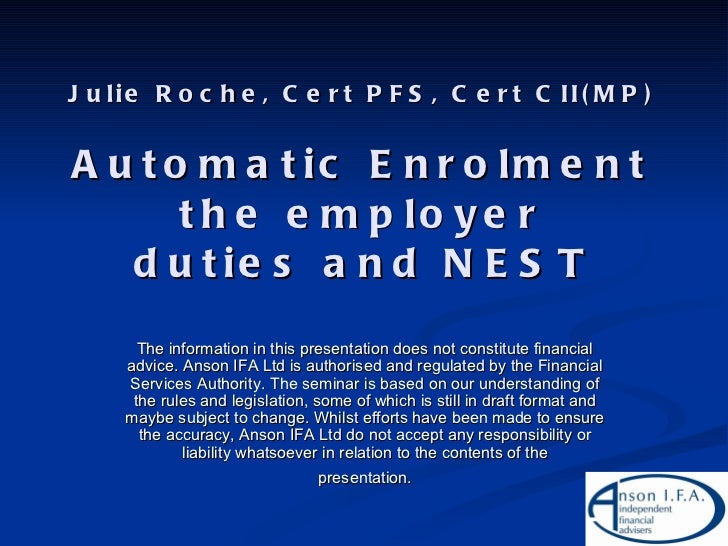 Julie Roche, Cert PFS, Cert CII(MP) Automatic Enrolment the employer duties and NEST <ul><li>The information in this prese...