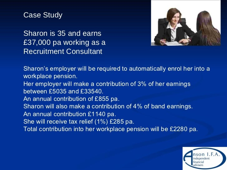Case Study Sharon is 35 and earns £37,000 pa working as a Recruitment Consultant Sharon's employer will be required to aut...