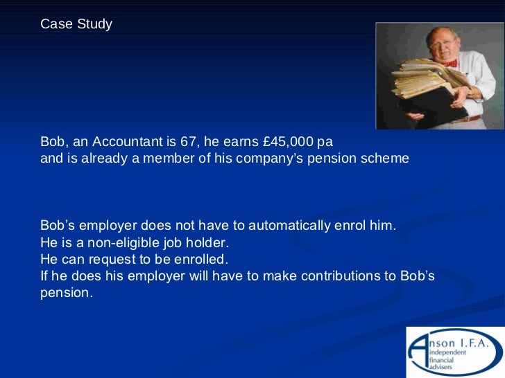 Case Study Bob, an Accountant is 67, he earns £45,000 pa  and is already a member of his company's pension scheme Bob's em...