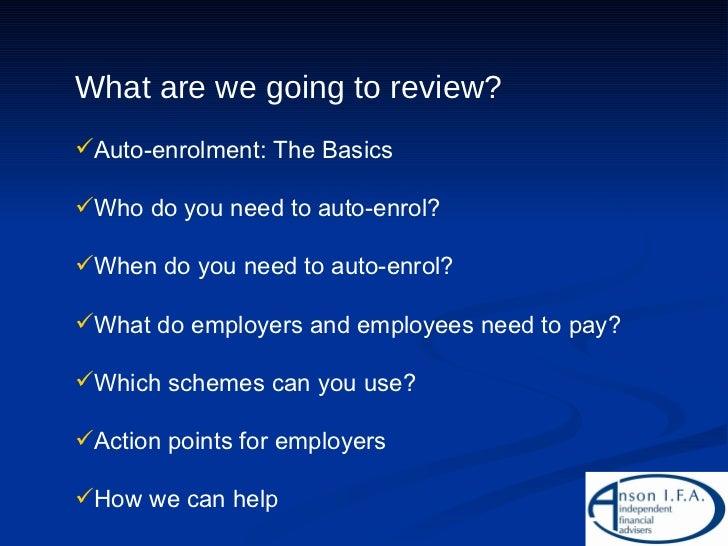 <ul><li>What are we going to review? </li></ul><ul><li>Auto-enrolment: The Basics </li></ul><ul><li>Who do you need to aut...